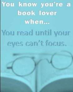 You know you're a book lover when... you read until your eyes can't focus - author unknown on andreabadgley.com